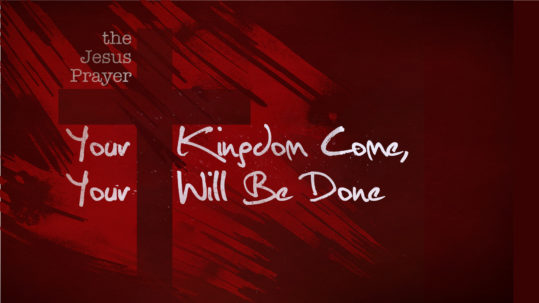 Your Kingdom Come Your Will Be Done